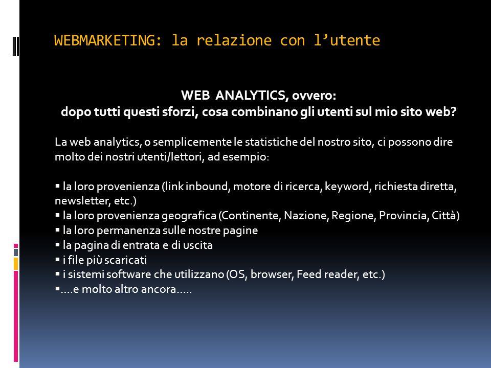WEBMARKETING: la relazione con lutente WEB ANALYTICS, ovvero: dopo tutti questi sforzi, cosa combinano gli utenti sul mio sito web? La web analytics,