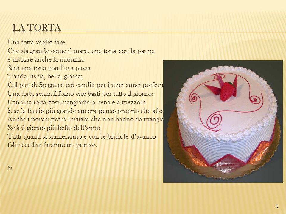 Una torta voglio fare Che sia grande come il mare, una torta con la panna e invitare anche la mamma. Sarà una torta con luva passa Tonda, liscia, bell
