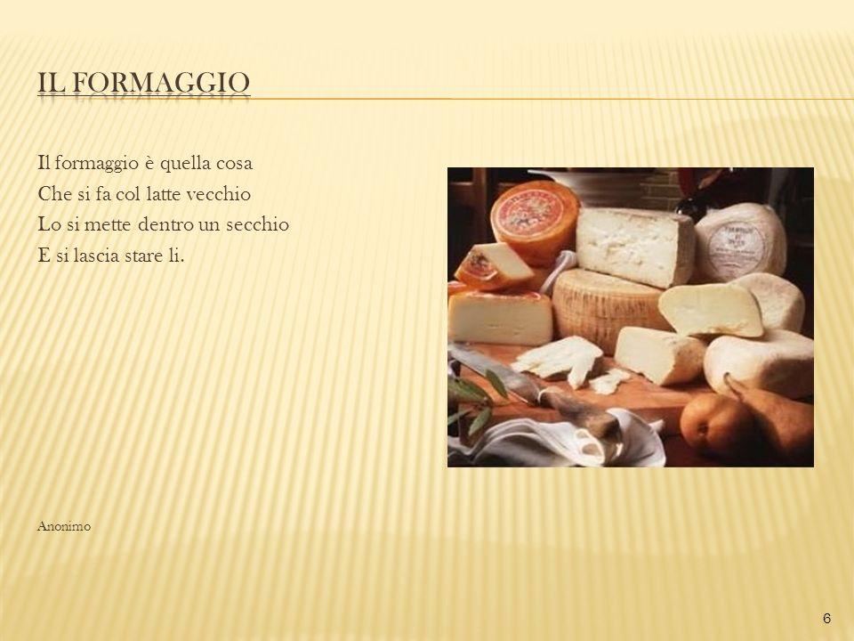 Il formaggio è quella cosa Che si fa col latte vecchio Lo si mette dentro un secchio E si lascia stare li. Anonimo 6