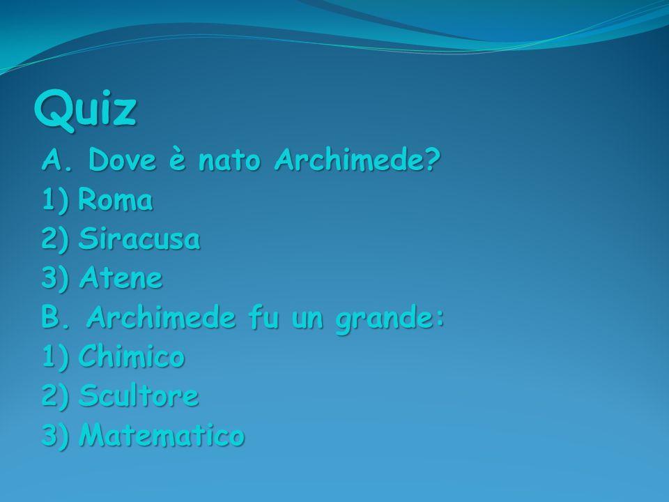 Quiz A. Dove è nato Archimede? 1) Roma 2) Siracusa 3) Atene B. Archimede fu un grande: 1) Chimico 2) Scultore 3) Matematico