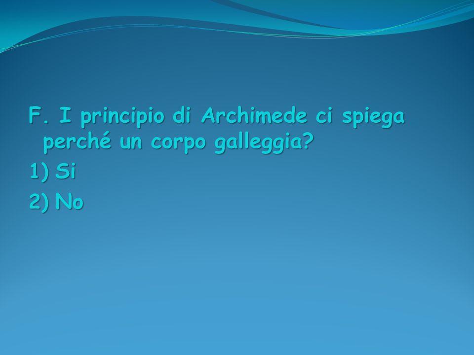 F. I principio di Archimede ci spiega perché un corpo galleggia? 1) Si 2) No