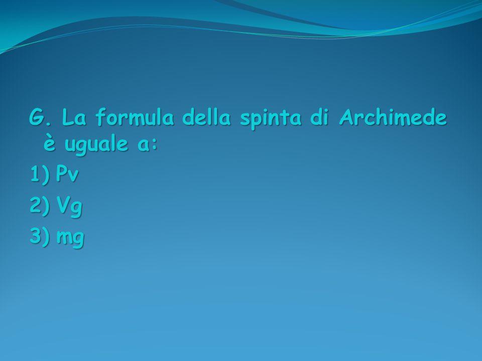 G. La formula della spinta di Archimede è uguale a: 1) Pv 2) Vg 3) mg