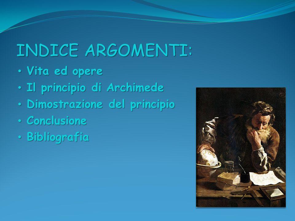INDICE ARGOMENTI: Vita ed opere Vita ed opere Il principio di Archimede Il principio di Archimede Dimostrazione del principio Dimostrazione del princi