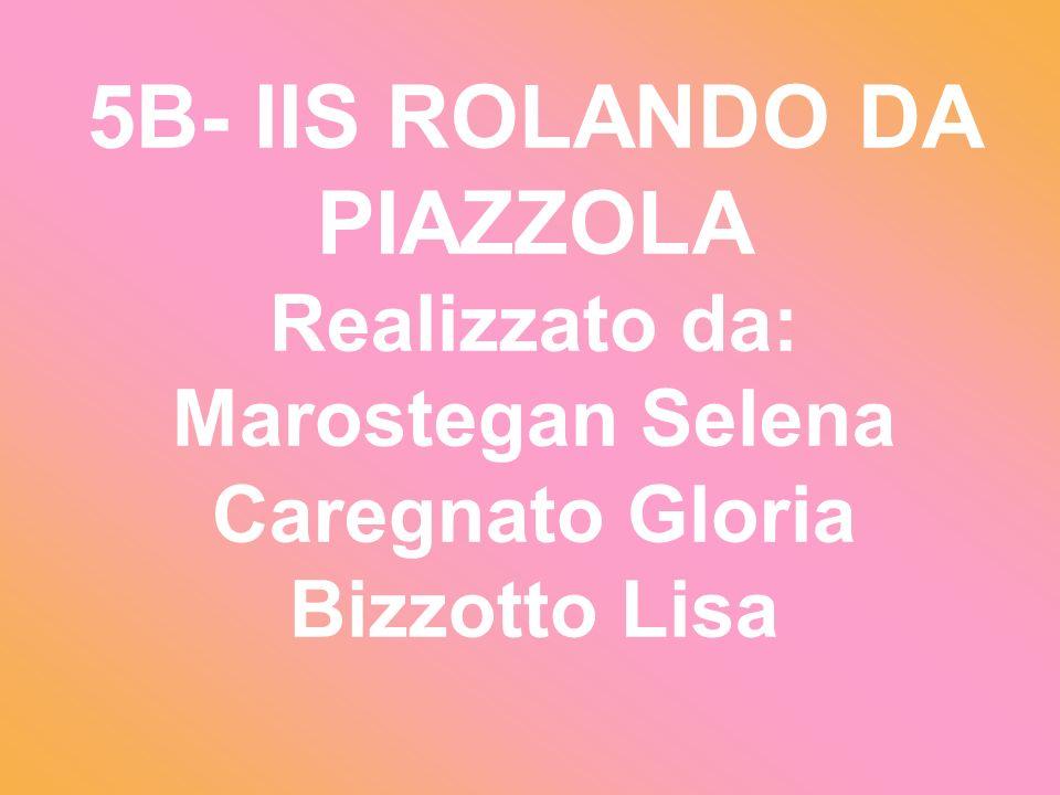 5B- IIS ROLANDO DA PIAZZOLA Realizzato da: Marostegan Selena Caregnato Gloria Bizzotto Lisa