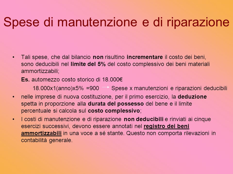 Spese di manutenzione e di riparazione Tali spese, che dal bilancio non risultino incrementare il costo dei beni, sono deducibili nel limite del 5% del costo complessivo dei beni materiali ammortizzabili; Es.