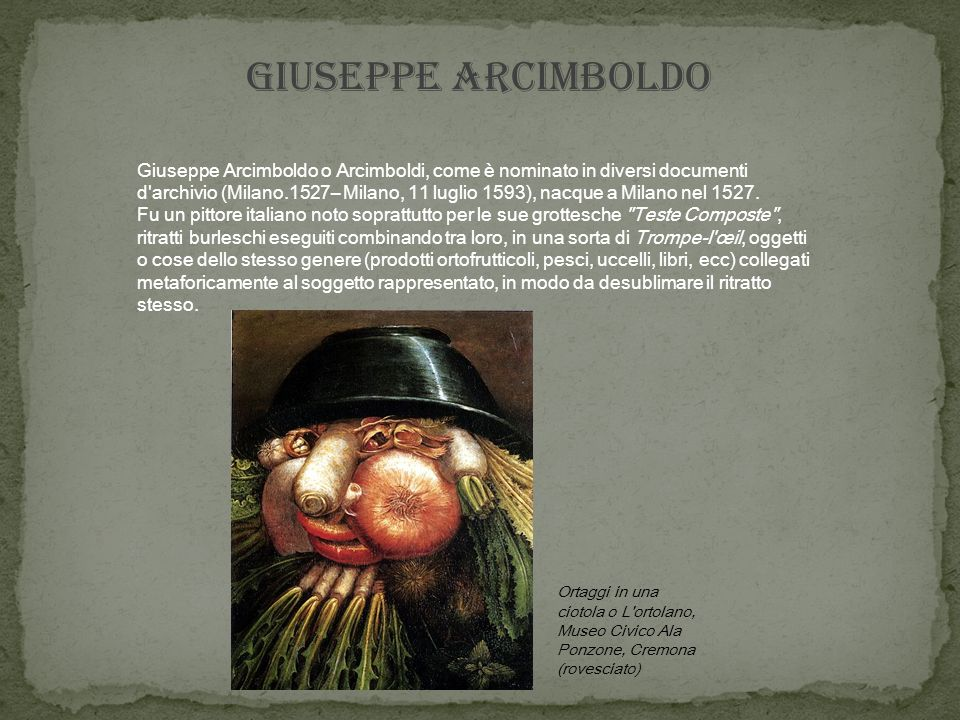 GIUSEPPE ARCIMBOLDO Giuseppe Arcimboldo o Arcimboldi, come è nominato in diversi documenti d archivio (Milano.1527– Milano, 11 luglio 1593), nacque a Milano nel 1527.