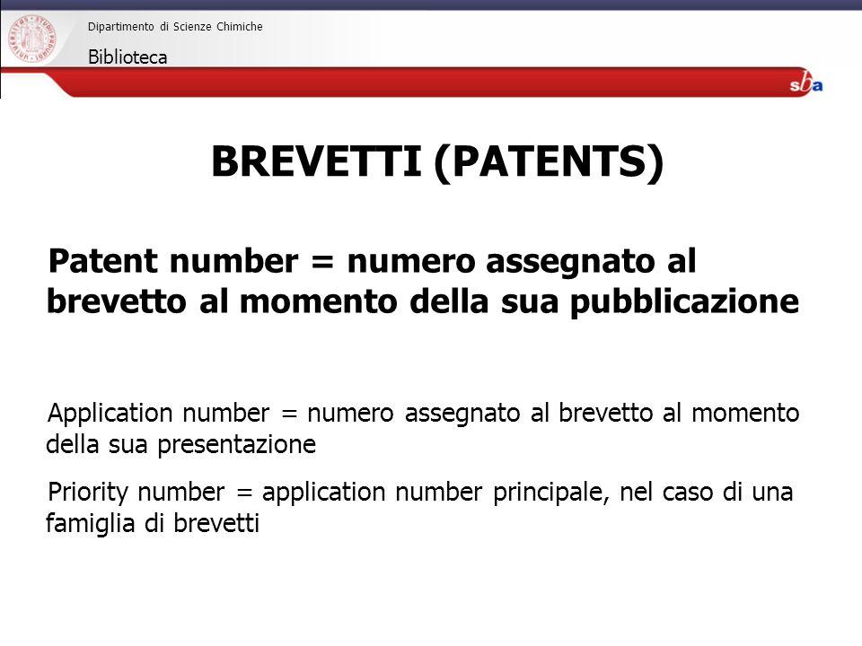 27/04/2009 Dipartimento di Scienze Chimiche Biblioteca Patent number = numero assegnato al brevetto al momento della sua pubblicazione Application number = numero assegnato al brevetto al momento della sua presentazione Priority number = application number principale, nel caso di una famiglia di brevetti BREVETTI (PATENTS)