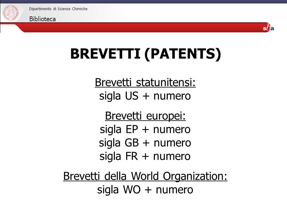 27/04/2009 Dipartimento di Scienze Chimiche Biblioteca Brevetti statunitensi: sigla US + numero Brevetti europei: sigla EP + numero sigla GB + numero sigla FR + numero Brevetti della World Organization: sigla WO + numero BREVETTI (PATENTS)