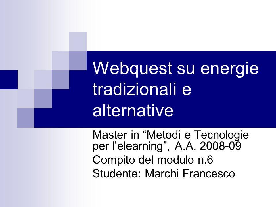 Webquest su energie tradizionali e alternative Master in Metodi e Tecnologie per lelearning, A.A. 2008-09 Compito del modulo n.6 Studente: Marchi Fran