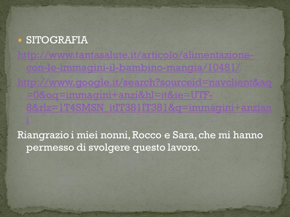 SITOGRAFIA http://www.tantasalute.it/articolo/alimentazione- con-le-immagini-il-bambino-mangia/10481/ http://www.google.it/search?sourceid=navclient&aq =0&oq=immagini+anzi&hl=it&ie=UTF- 8&rlz=1T4SMSN_itIT381IT381&q=immagini+anzian i Riangrazio i miei nonni, Rocco e Sara, che mi hanno permesso di svolgere questo lavoro.
