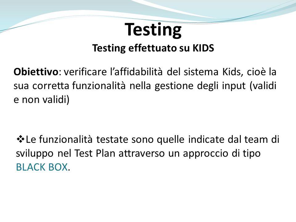 Testing Testing effettuato su KIDS Obiettivo: verificare laffidabilità del sistema Kids, cioè la sua corretta funzionalità nella gestione degli input (validi e non validi) Le funzionalità testate sono quelle indicate dal team di sviluppo nel Test Plan attraverso un approccio di tipo BLACK BOX.