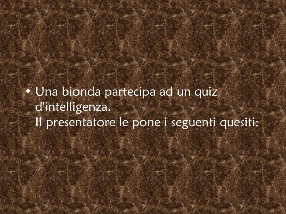 Una bionda partecipa ad un quiz d'intelligenza. Il presentatore le pone i seguenti quesiti: