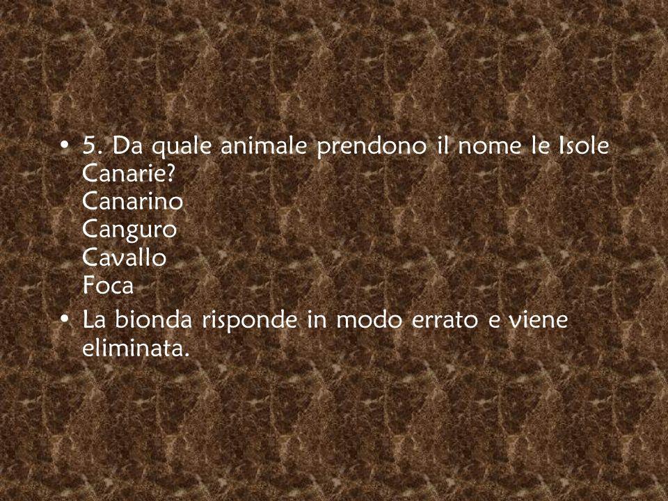 5. Da quale animale prendono il nome le Isole Canarie? Canarino Canguro Cavallo Foca La bionda risponde in modo errato e viene eliminata.