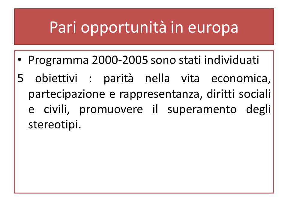 Pari opportunità in europa Programma 2000-2005 sono stati individuati 5 obiettivi : parità nella vita economica, partecipazione e rappresentanza, diritti sociali e civili, promuovere il superamento degli stereotipi.