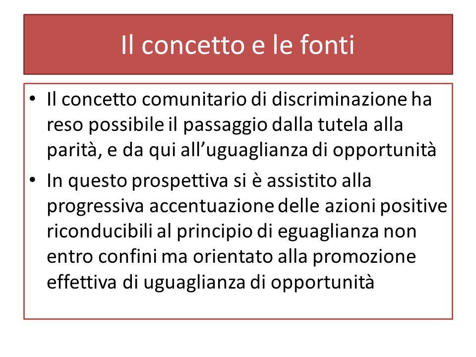 Il concetto e le fonti Il concetto comunitario di discriminazione ha reso possibile il passaggio dalla tutela alla parità, e da qui alluguaglianza di opportunità In questo prospettiva si è assistito alla progressiva accentuazione delle azioni positive riconducibili al principio di eguaglianza non entro confini ma orientato alla promozione effettiva di uguaglianza di opportunità
