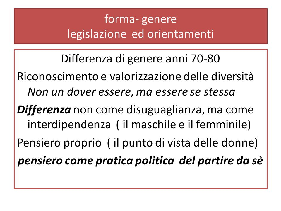 forma- genere legislazione ed orientamenti Differenza di genere anni 70-80 Riconoscimento e valorizzazione delle diversità Non un dover essere, ma essere se stessa Differenza non come disuguaglianza, ma come interdipendenza ( il maschile e il femminile) Pensiero proprio ( il punto di vista delle donne) pensiero come pratica politica del partire da sè