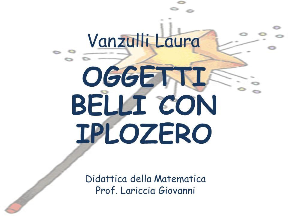 Vanzulli Laura OGGETTI BELLI CON IPLOZERO Didattica della Matematica Prof. Lariccia Giovanni