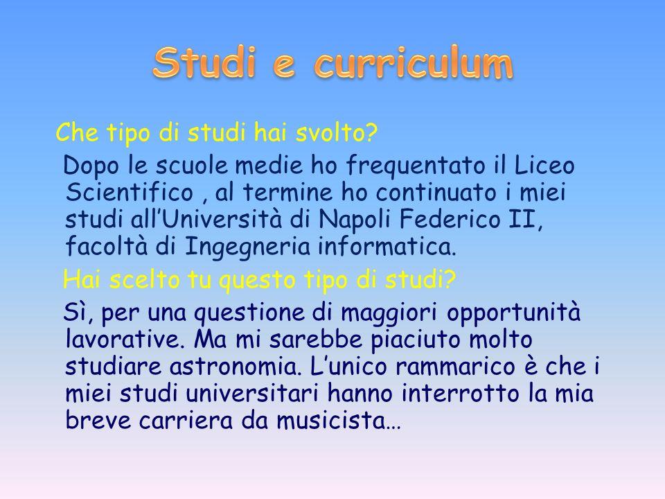 Che tipo di studi hai svolto? Dopo le scuole medie ho frequentato il Liceo Scientifico, al termine ho continuato i miei studi allUniversità di Napoli