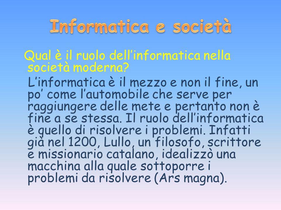 Qual è il ruolo dellinformatica nella società moderna? Linformatica è il mezzo e non il fine, un po come lautomobile che serve per raggiungere delle m