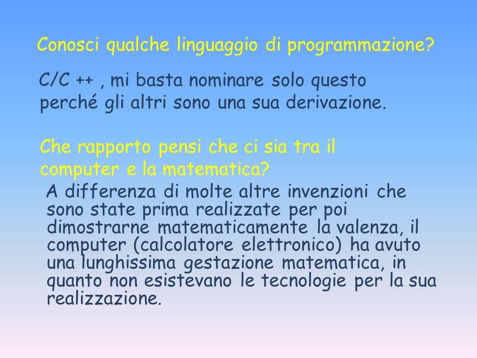 Conosci qualche linguaggio di programmazione? C/C ++, mi basta nominare solo questo perché gli altri sono una sua derivazione. Che rapporto pensi che