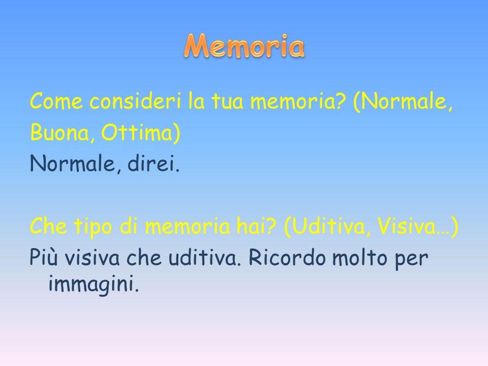 Come consideri la tua memoria? (Normale, Buona, Ottima) Normale, direi. Che tipo di memoria hai? (Uditiva, Visiva…) Più visiva che uditiva. Ricordo mo