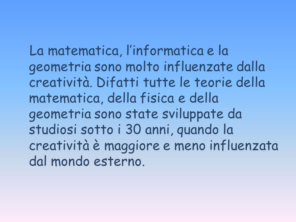 La matematica, linformatica e la geometria sono molto influenzate dalla creatività. Difatti tutte le teorie della matematica, della fisica e della geo