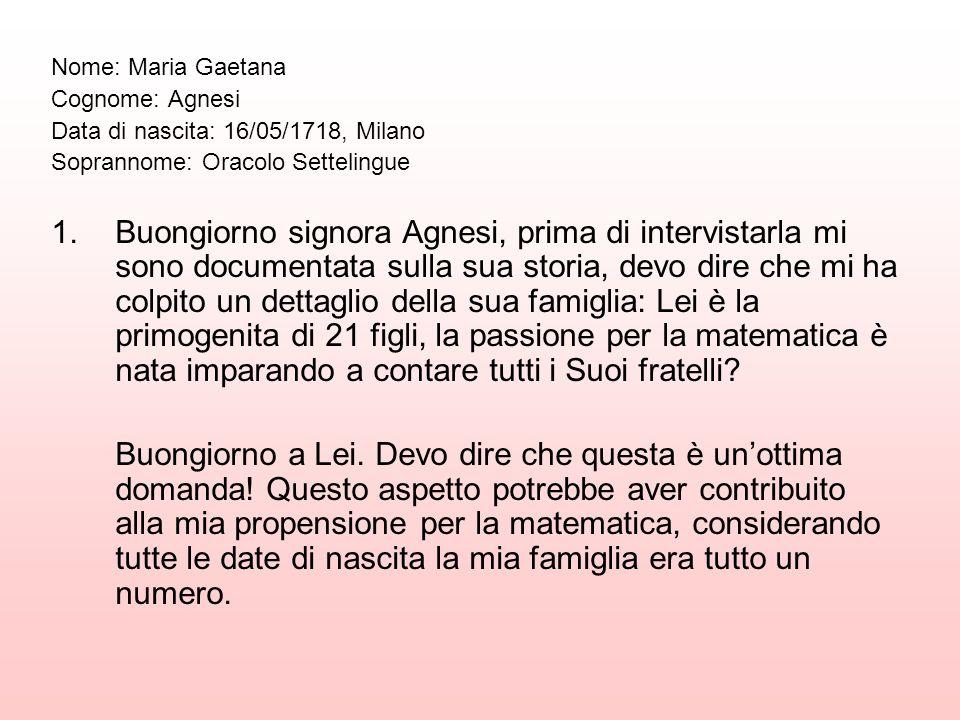 Nome: Maria Gaetana Cognome: Agnesi Data di nascita: 16/05/1718, Milano Soprannome: Oracolo Settelingue 1.Buongiorno signora Agnesi, prima di intervis