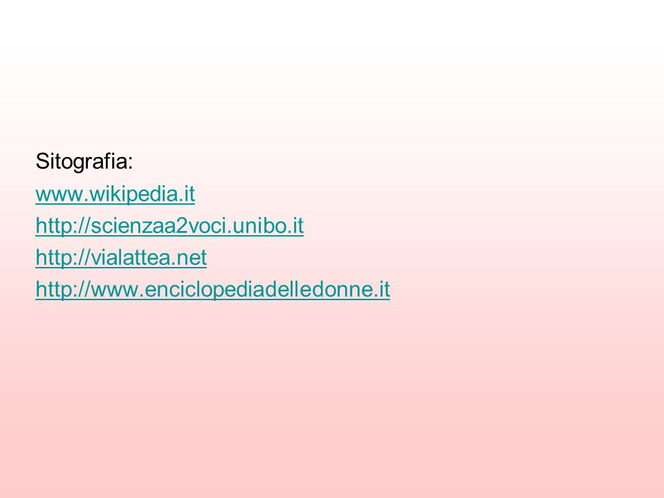 Sitografia: www.wikipedia.it http://scienzaa2voci.unibo.it http://vialattea.net http://www.enciclopediadelledonne.it