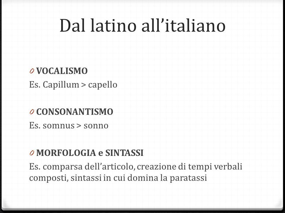 Dal latino allitaliano 0 VOCALISMO Es. Capillum > capello 0 CONSONANTISMO Es. somnus > sonno 0 MORFOLOGIA e SINTASSI Es. comparsa dellarticolo, creazi