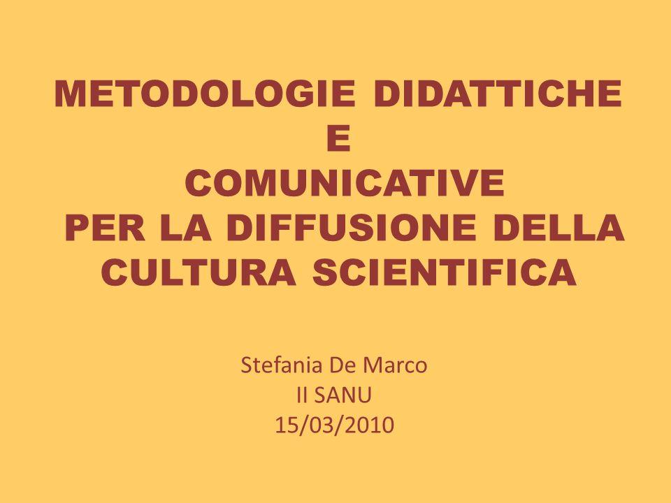 METODOLOGIE DIDATTICHE E COMUNICATIVE PER LA DIFFUSIONE DELLA CULTURA SCIENTIFICA Stefania De Marco II SANU 15/03/2010