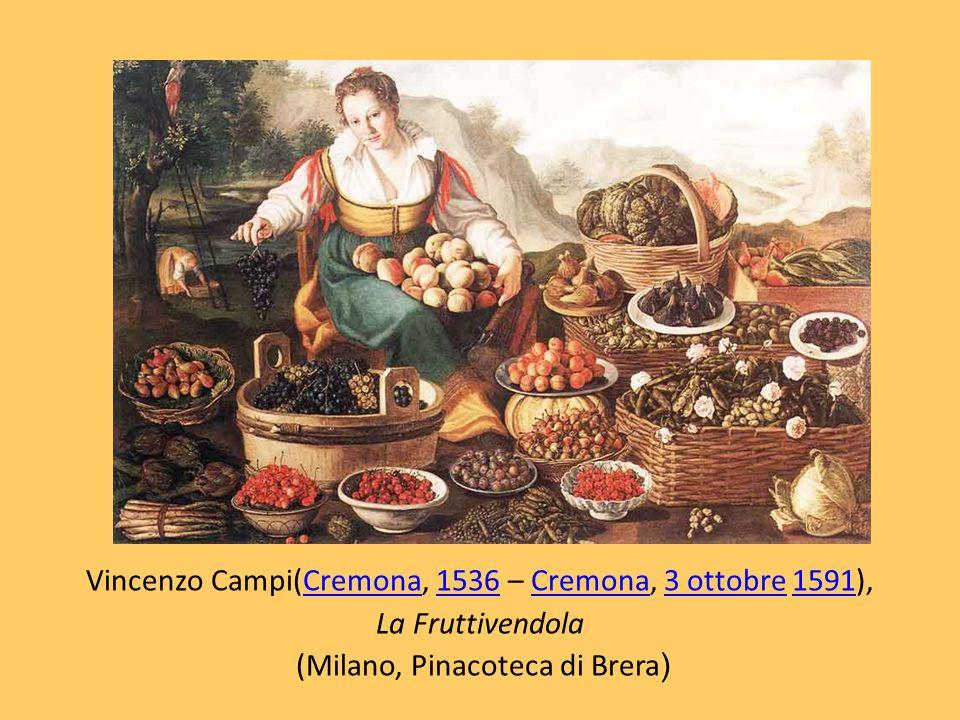 Vincenzo Campi(Cremona, 1536 – Cremona, 3 ottobre 1591),Cremona1536Cremona3 ottobre1591 La Fruttivendola (Milano, Pinacoteca di Brera )