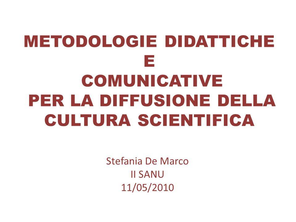 METODOLOGIE DIDATTICHE E COMUNICATIVE PER LA DIFFUSIONE DELLA CULTURA SCIENTIFICA Stefania De Marco II SANU 11/05/2010