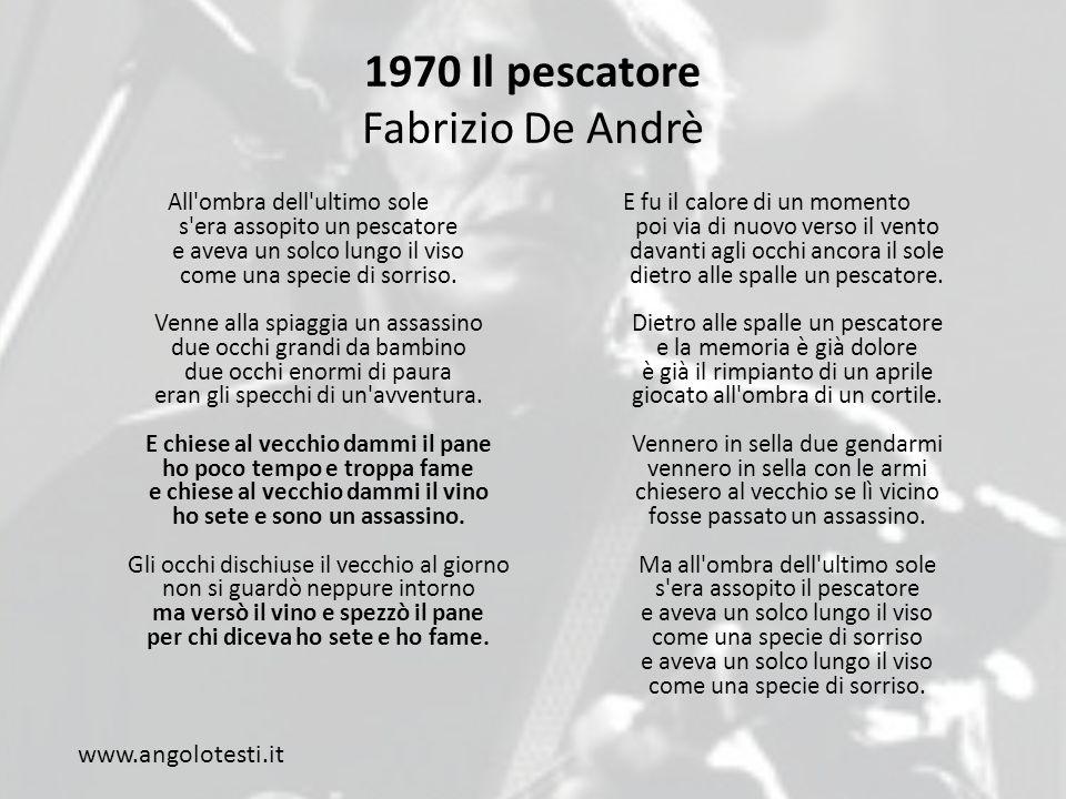 1970 Il pescatore Fabrizio De Andrè All ombra dell ultimo sole s era assopito un pescatore e aveva un solco lungo il viso come una specie di sorriso.