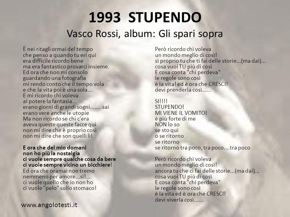 1993 STUPENDO Vasco Rossi, album: Gli spari sopra È nei ritagli ormai del tempo che penso a quando tu eri qui era difficile ricordo bene ma era fantastico provarci insieme.