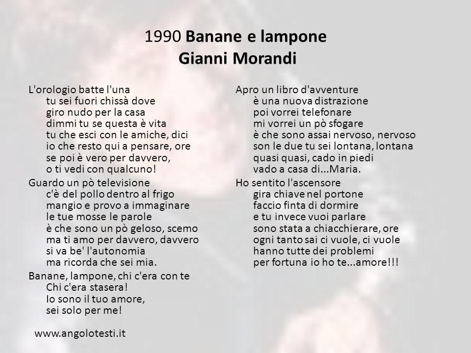 1990 Banane e lampone Gianni Morandi L orologio batte l una tu sei fuori chissà dove giro nudo per la casa dimmi tu se questa è vita tu che esci con le amiche, dici io che resto qui a pensare, ore se poi è vero per davvero, o ti vedi con qualcuno.