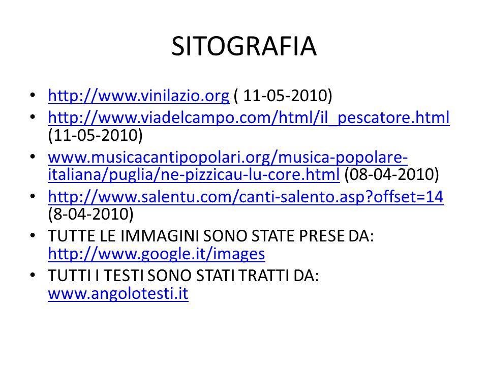 SITOGRAFIA http://www.vinilazio.org ( 11-05-2010) http://www.vinilazio.org http://www.viadelcampo.com/html/il_pescatore.html (11-05-2010) http://www.viadelcampo.com/html/il_pescatore.html www.musicacantipopolari.org/musica-popolare- italiana/puglia/ne-pizzicau-lu-core.html (08-04-2010) www.musicacantipopolari.org/musica-popolare- italiana/puglia/ne-pizzicau-lu-core.html http://www.salentu.com/canti-salento.asp?offset=14 (8-04-2010) http://www.salentu.com/canti-salento.asp?offset=14 TUTTE LE IMMAGINI SONO STATE PRESE DA: http://www.google.it/images http://www.google.it/images TUTTI I TESTI SONO STATI TRATTI DA: www.angolotesti.it www.angolotesti.it