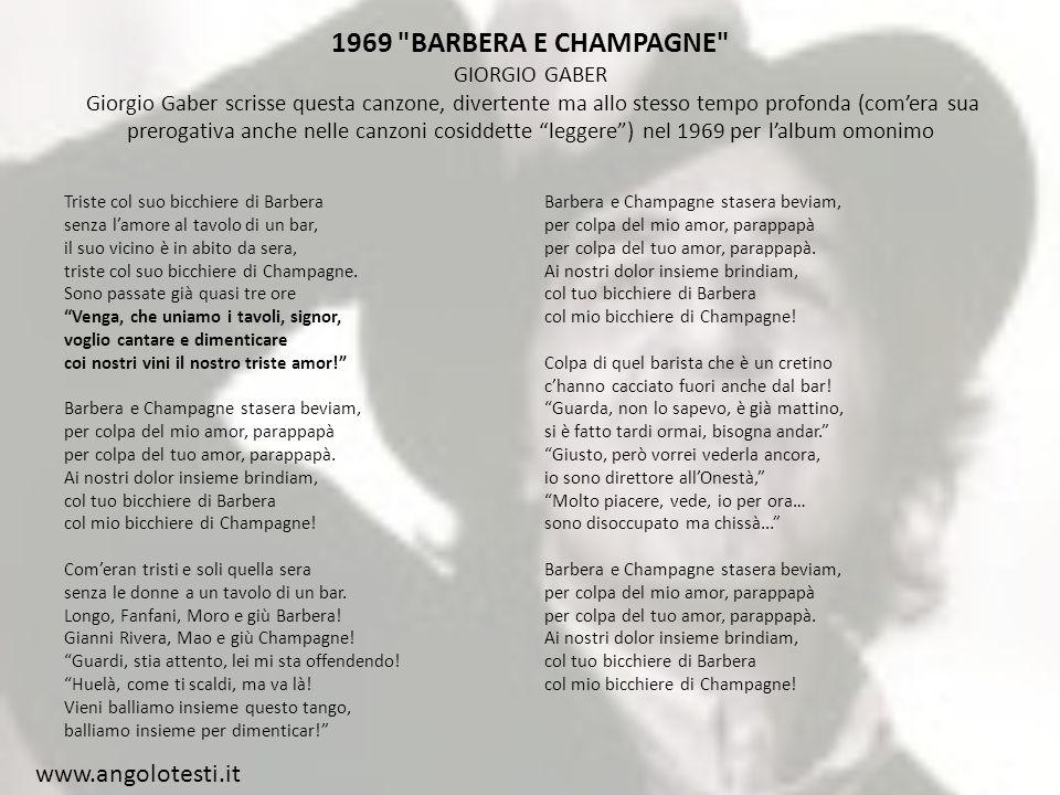 1969 BARBERA E CHAMPAGNE GIORGIO GABER Giorgio Gaber scrisse questa canzone, divertente ma allo stesso tempo profonda (comera sua prerogativa anche nelle canzoni cosiddette leggere) nel 1969 per lalbum omonimo Triste col suo bicchiere di Barbera senza lamore al tavolo di un bar, il suo vicino è in abito da sera, triste col suo bicchiere di Champagne.