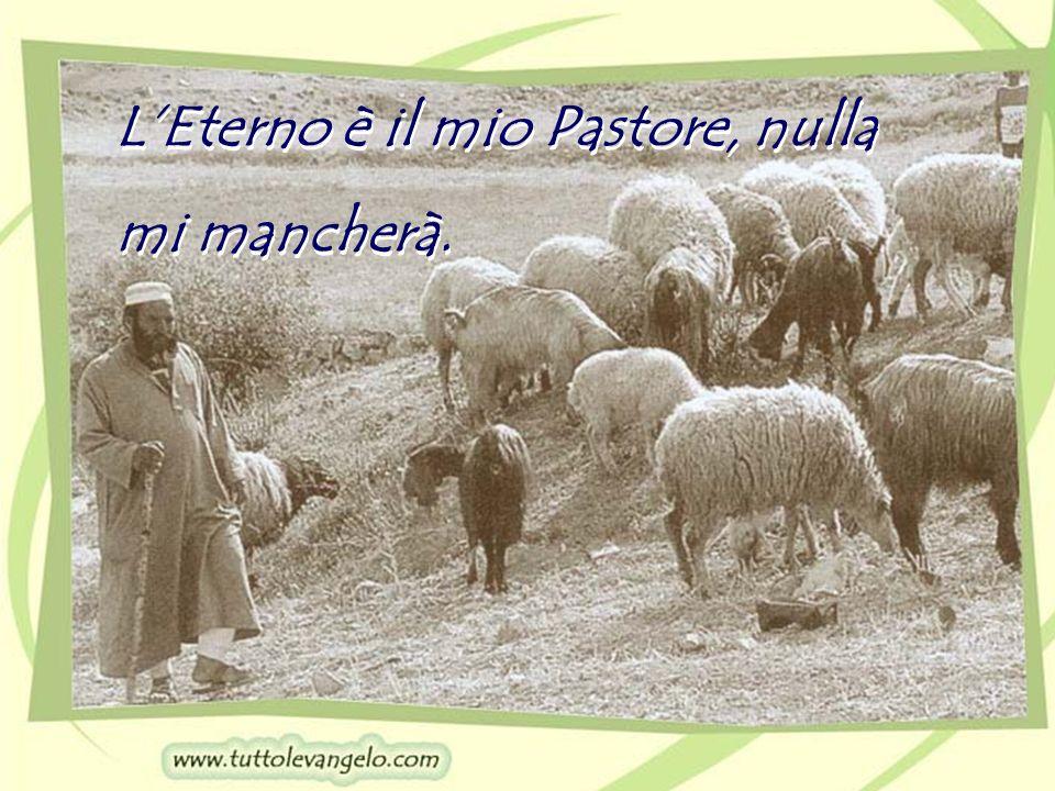 LEterno è il mio Pastore, nulla mi mancherà. LEterno è il mio Pastore, nulla mi mancherà.