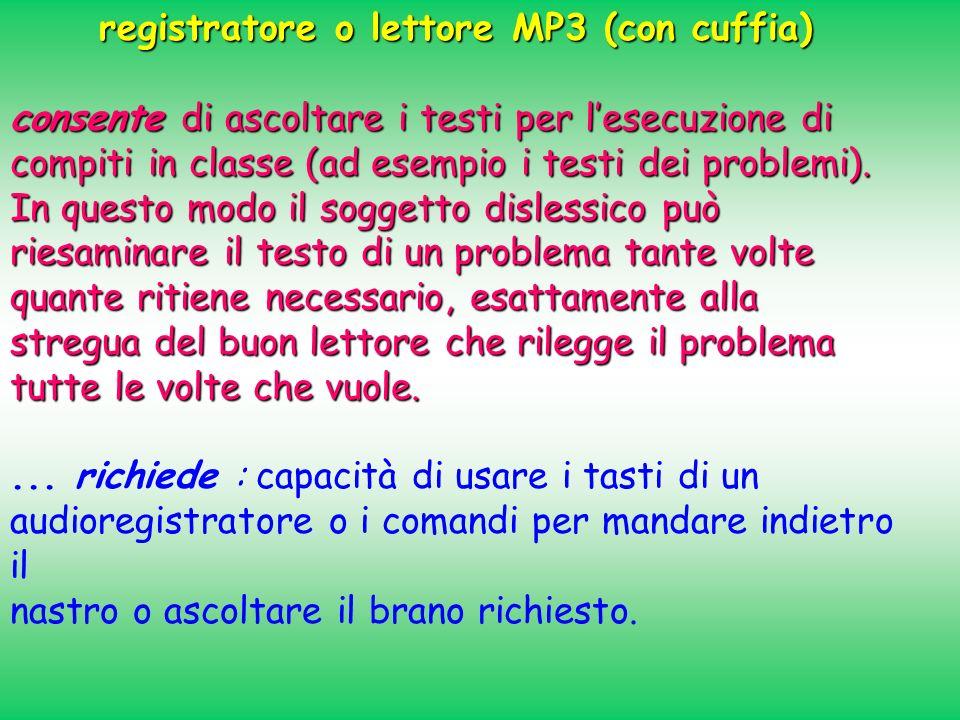 registratore o lettore MP3 (con cuffia) consente di ascoltare i testi per lesecuzione di compiti in classe (ad esempio i testi dei problemi). In quest