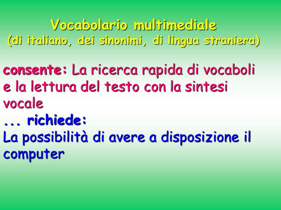 Vocabolario multimediale (di italiano, dei sinonimi, di lingua straniera) consente: La ricerca rapida di vocaboli e la lettura del testo con la sintes