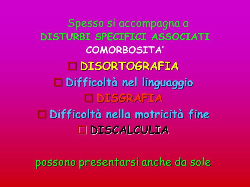 DISORTOGRAFIA Difficoltà nel linguaggio DISGRAFIA Difficoltà nella motricità fine DISCALCULIA possono presentarsi anche da sole Spesso si accompagna a