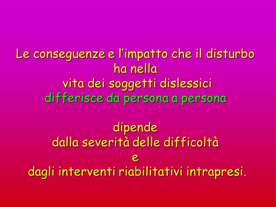 Le conseguenze e limpatto che il disturbo ha nella vita dei soggetti dislessici vita dei soggetti dislessici differisce da persona a persona dipende d