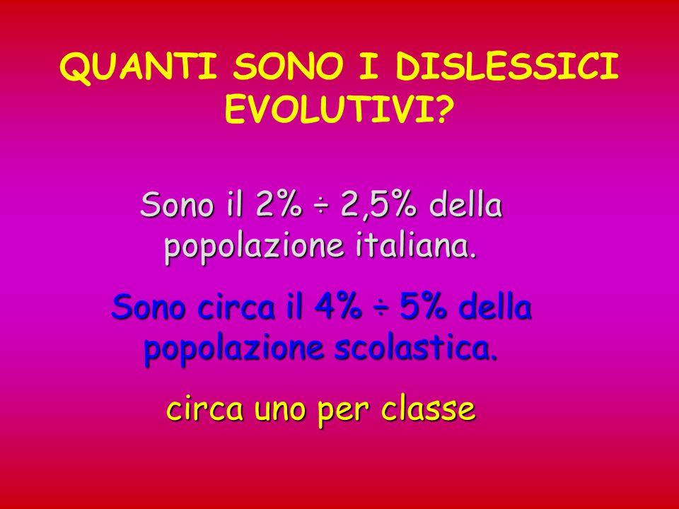 QUANTI SONO I DISLESSICI EVOLUTIVI? Sono il 2% ÷ 2,5% della popolazione italiana. Sono circa il 4% ÷ 5% della popolazione scolastica. circa uno per cl
