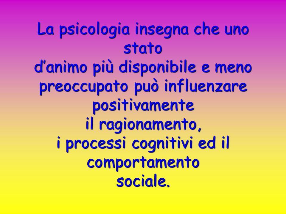 La psicologia insegna che uno stato danimo più disponibile e meno preoccupato può influenzare positivamente il ragionamento, i processi cognitivi ed i
