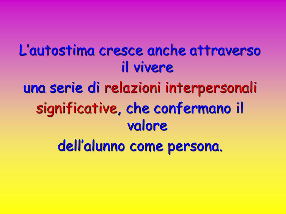 Lautostima cresce anche attraverso il vivere una serie di relazioni interpersonali significative, che confermano il valore dellalunno come persona.