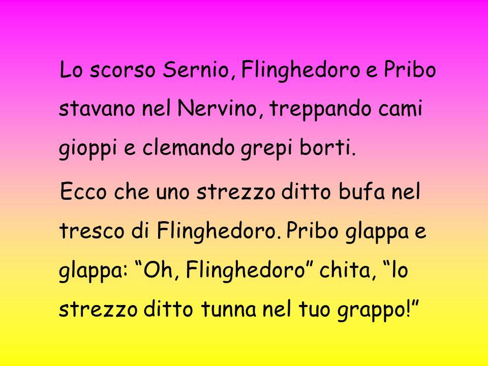 Lo scorso Sernio, Flinghedoro e Pribo stavano nel Nervino, treppando cami gioppi e clemando grepi borti. Ecco che uno strezzo ditto bufa nel tresco di