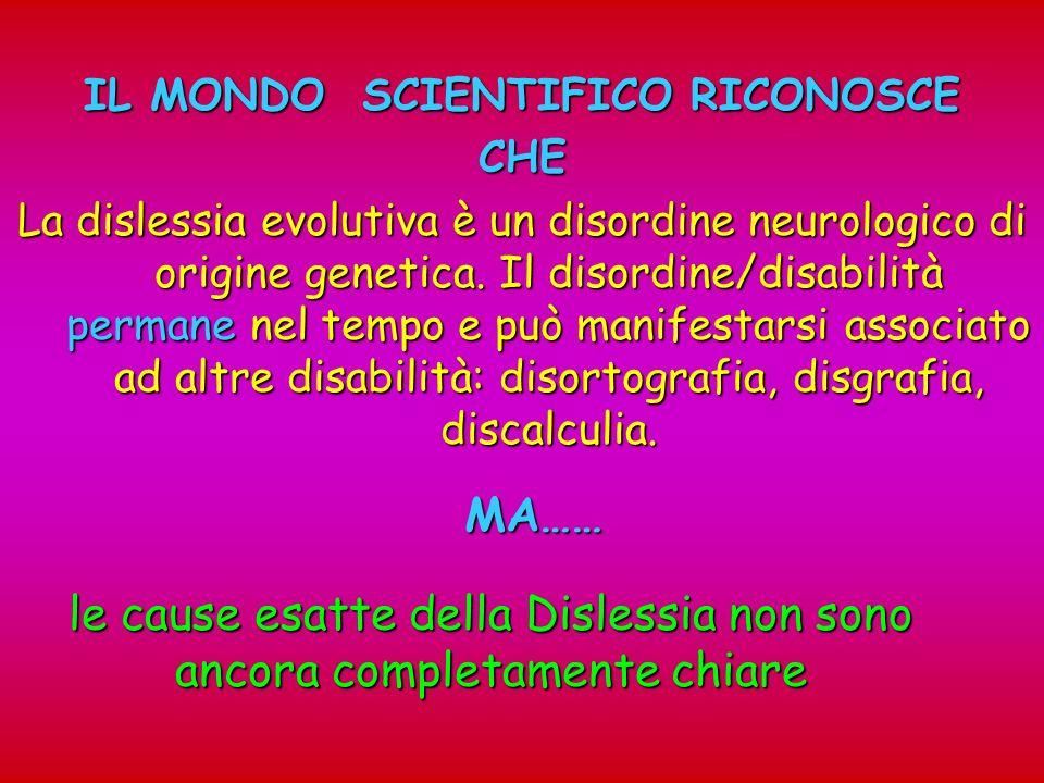 IL MONDO SCIENTIFICO RICONOSCE CHE La dislessia evolutiva è un disordine neurologico di origine genetica. Il disordine/disabilità permane nel tempo e