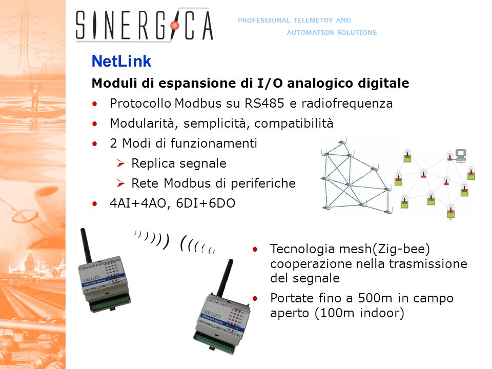 PROFESSIONAL TELEMETRY AND AUTOMATION SOLUTIONS NetLink Moduli di espansione di I/O analogico digitale Protocollo Modbus su RS485 e radiofrequenza Modularità, semplicità, compatibilità 2 Modi di funzionamenti Replica segnale Rete Modbus di periferiche 4AI+4AO, 6DI+6DO Tecnologia mesh(Zig-bee) cooperazione nella trasmissione del segnale Portate fino a 500m in campo aperto (100m indoor)