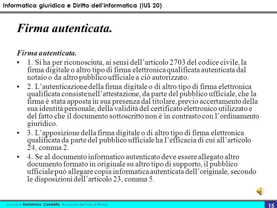 Informatica giuridica e Diritto dellinformatica (IUS 20) a cura di Domenico Condello Avvocato del Foro di Roma 15 Firma autenticata. 1. Si ha per rico
