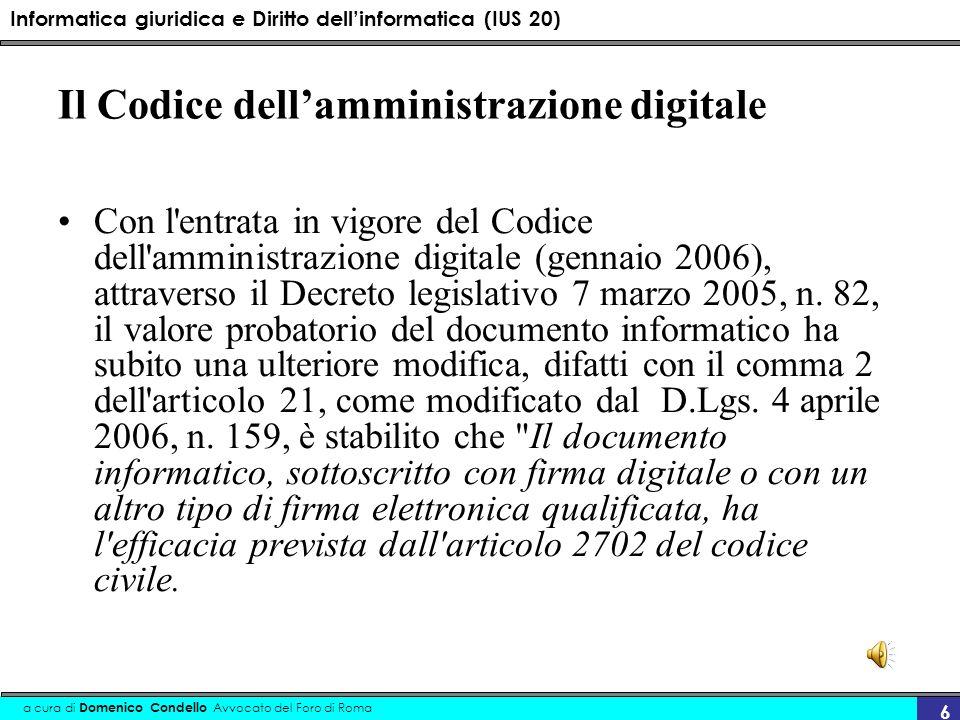 Informatica giuridica e Diritto dellinformatica (IUS 20) a cura di Domenico Condello Avvocato del Foro di Roma 6 Il Codice dellamministrazione digital